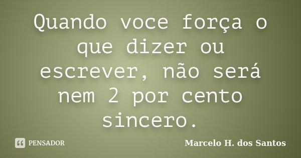 Quando voce força o que dizer ou escrever, não será nem 2 por cento sincero.... Frase de Marcelo H. dos Santos.