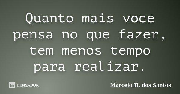 Quanto mais voce pensa no que fazer, tem menos tempo para realizar.... Frase de Marcelo H. dos Santos.