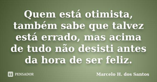 Quem está otimista, também sabe que talvez está errado, mas acima de tudo não desisti antes da hora de ser feliz.... Frase de Marcelo H. dos Santos.