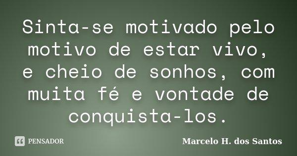Sinta-se motivado pelo motivo de estar vivo, e cheio de sonhos, com muita fé e vontade de conquista-los.... Frase de Marcelo H. dos Santos.