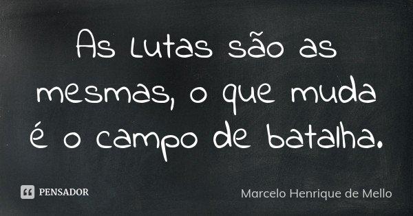 As Lutas são as mesmas, o que muda é o campo de batalha.... Frase de Marcelo Henrique de Mello.
