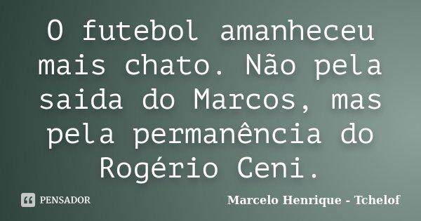 O futebol amanheceu mais chato. Não pela saida do Marcos, mas pela permanência do Rogério Ceni.... Frase de Marcelo Henrique - Tchelof.