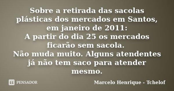 Sobre a retirada das sacolas plásticas dos mercados em Santos, em janeiro de 2011: A partir do dia 25 os mercados ficarão sem sacola. Não muda muito. Alguns ate... Frase de Marcelo Henrique - Tchelof.