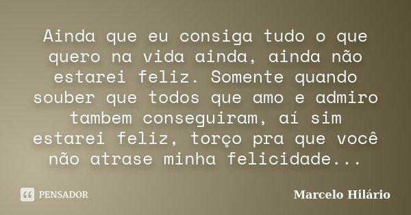 Ainda que eu consiga tudo o que quero na vida ainda, ainda não estarei feliz. Somente quando souber que todos que amo e admiro tambem conseguiram, aí sim estare... Frase de Marcelo Hilário.