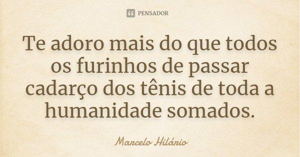 Te adoro mais do que todos os furinhos de passar cadarço dos tênis de toda a humanidade somados.... Frase de Marcelo Hilário.