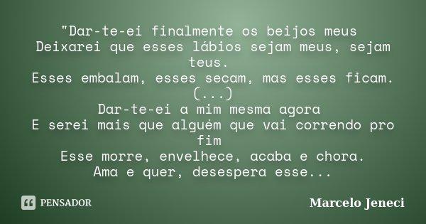 """""""Dar-te-ei finalmente os beijos meus Deixarei que esses lábios sejam meus, sejam teus. Esses embalam, esses secam, mas esses ficam. (...) Dar-te-ei a mim m... Frase de Marcelo Jeneci."""