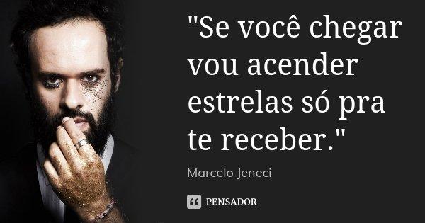 """""""Se você chegar vou acender estrelas só pra te receber.""""... Frase de Marcelo Jeneci."""