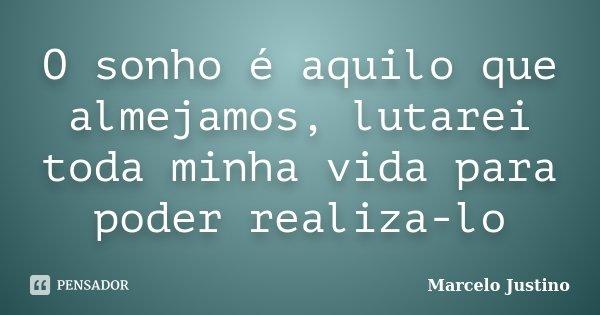 O sonho é aquilo que almejamos, lutarei toda minha vida para poder realiza-lo... Frase de Marcelo Justino.