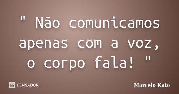 """"""" Não comunicamos apenas com a voz, o corpo fala! """"... Frase de Marcelo Kato."""