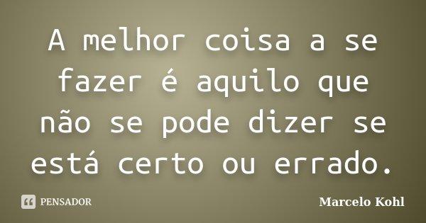 A melhor coisa a se fazer é aquilo que não se pode dizer se está certo ou errado.... Frase de Marcelo Kohl.