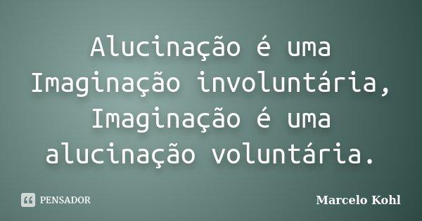 Alucinação é uma Imaginação involuntária, Imaginação é uma alucinação voluntária.... Frase de Marcelo Kohl.