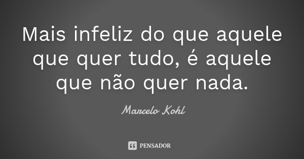 Mais infeliz do que aquele que quer tudo, é aquele que não quer nada.... Frase de Marcelo Kohl.