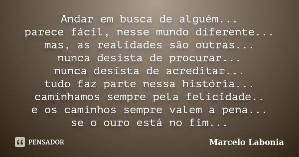 Andar em busca de alguém... parece fácil, nesse mundo diferente... mas, as realidades são outras... nunca desista de procurar... nunca desista de acreditar... t... Frase de Marcelo Labonia.