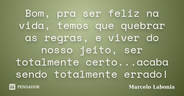Bom, pra ser feliz na vida, temos que quebrar as regras, e viver do nosso jeito, ser totalmente certo...acaba sendo totalmente errado!... Frase de Marcelo Labonia.