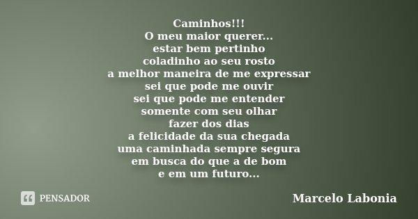 Caminhos!!! O meu maior querer... estar bem pertinho coladinho ao seu rosto a melhor maneira de me expressar sei que pode me ouvir sei que pode me entender some... Frase de Marcelo Labonia.