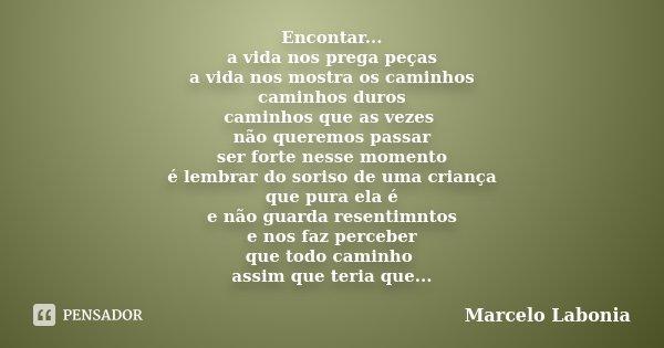 Encontar... a vida nos prega peças a vida nos mostra os caminhos caminhos duros caminhos que as vezes não queremos passar ser forte nesse momento é lembrar do s... Frase de Marcelo Labonia.