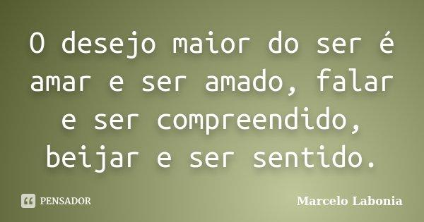 O desejo maior do ser é amar e ser amado, falar e ser compreendido, beijar e ser sentido.... Frase de Marcelo Labonia.