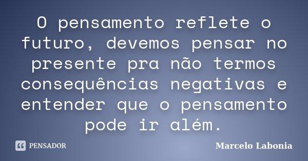 O pensamento reflete o futuro, devemos pensar no presente pra não termos consequências negativas e entender que o pensamento pode ir além.... Frase de Marcelo Labonia.