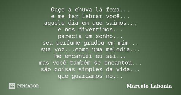Ouço a chuva lá fora... e me faz lebrar você... aquele dia em que saimos... e nos divertimos... parecia um sonho... seu perfume grudou em mim... sua voz...como ... Frase de Marcelo labonia.