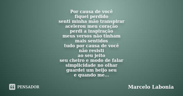 Por causa de você fiquei perdido senti minha mão transpirar acelerou meu coração perdi a inspiração meus versos não tinham mais sentidos tudo por causa de você ... Frase de Marcelo Labonia.
