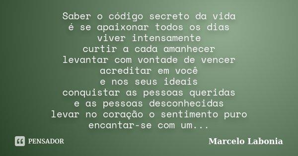 Saber o código secreto da vida é se apaixonar todos os dias viver intensamente curtir a cada amanhecer levantar com vontade de vencer acreditar em você e nos se... Frase de Marcelo labonia.