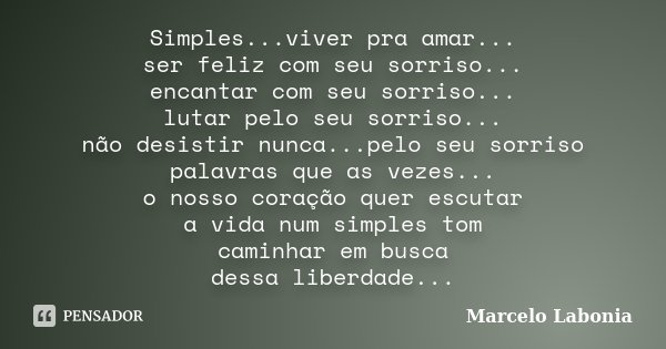 Simples...viver pra amar... ser feliz com seu sorriso... encantar com seu sorriso... lutar pelo seu sorriso... não desistir nunca...pelo seu sorriso palavras qu... Frase de Marcelo Labonia.
