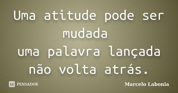 Uma atitude pode ser mudada uma palavra lançada não volta atrás.... Frase de Marcelo Labonia.