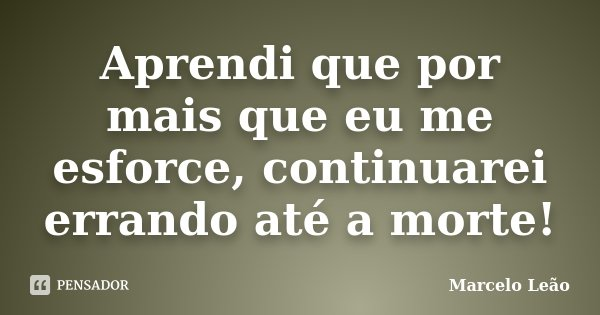 Aprendi que por mais que eu me esforce, continuarei errando até a morte!... Frase de Marcelo Leão.