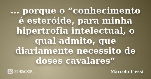 """... porque o """"conhecimento é esteróide, para minha hipertrofia intelectual, o qual admito, que diariamente necessito de doses cavalares""""... Frase de Marcelo Liessi."""