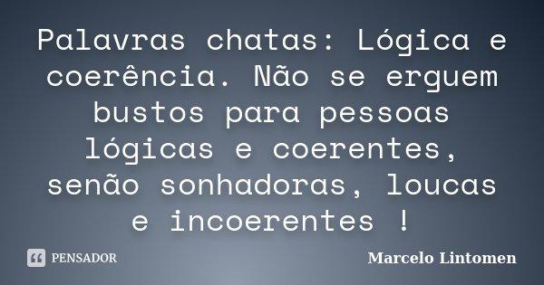 Palavras chatas: Lógica e coerência. Não se erguem bustos para pessoas lógicas e coerentes, senão sonhadoras, loucas e incoerentes !... Frase de Marcelo Lintomen.