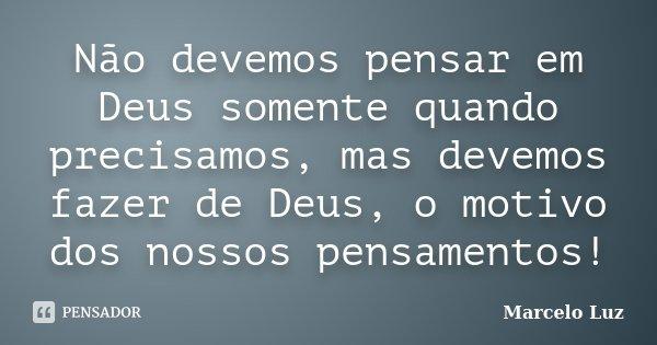 Não devemos pensar em Deus somente quando precisamos, mas devemos fazer de Deus, o motivo dos nossos pensamentos!... Frase de Marcelo Luz.