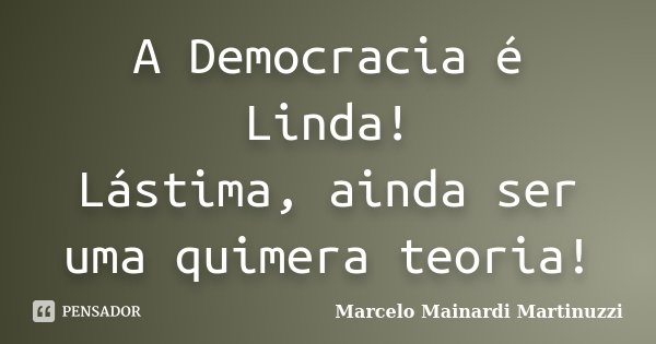 A Democracia é Linda! Lástima, ainda ser uma quimera teoria!... Frase de Marcelo Mainardi Martinuzzi.