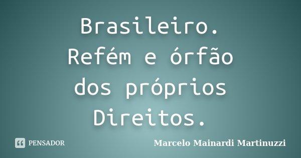 Brasileiro. Refém e órfão dos próprios Direitos.... Frase de Marcelo Mainardi Martinuzzi.