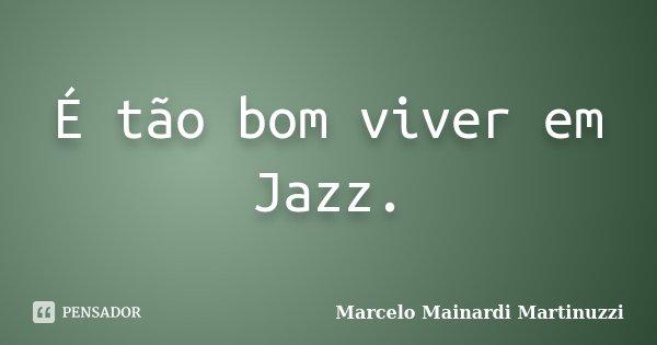 É tão bom viver em Jazz.... Frase de Marcelo Mainardi Martinuzzi.