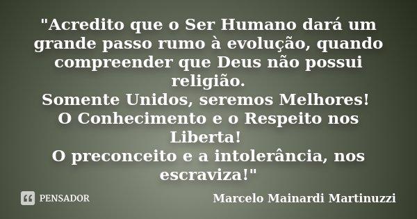 """""""Acredito que o Ser Humano dará um grande passo rumo à evolução, quando compreender que Deus não possui religião. Somente Unidos, seremos Melhores! O Conhe... Frase de Marcelo Mainardi Martinuzzi."""