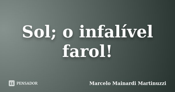 Sol; o infalível farol!... Frase de Marcelo Mainardi Martinuzzi.