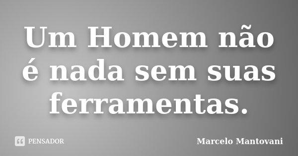 Um Homem não é nada sem suas ferramentas.... Frase de Marcelo Mantovani.