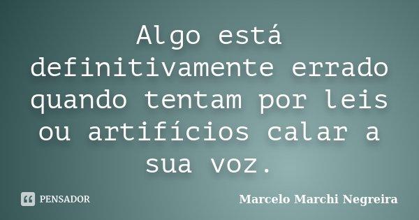 Algo está definitivamente errado quando tentam por leis ou artifícios calar a sua voz.... Frase de Marcelo Marchi Negreira.