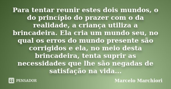 Para tentar reunir estes dois mundos, o do princípio do prazer com o da realidade, a criança utiliza a brincadeira. Ela cria um mundo seu, no qual os erros do m... Frase de Marcelo Marchiori.