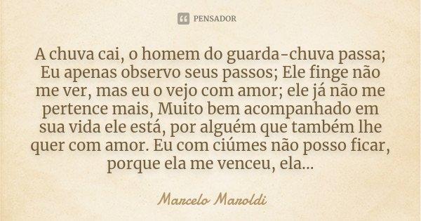 A chuva cai, o homem do guarda-chuva passa; Eu apenas observo seus passos; Ele finge não me ver, mas eu o vejo com amor; ele já não me pertence mais, Muito bem ... Frase de Marcelo Maroldi.