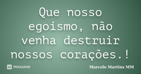 Que nosso egoismo, não venha destruir nossos corações.!... Frase de Marcelo Martins MM.