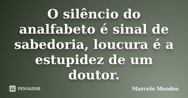 O silêncio do analfabeto é sinal de sabedoria, loucura é a estupidez de um doutor.... Frase de Marcelo Mendes.