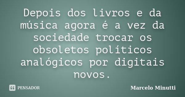 Depois dos livros e da música agora é a vez da sociedade trocar os obsoletos políticos analógicos por digitais novos.... Frase de Marcelo Minutti.