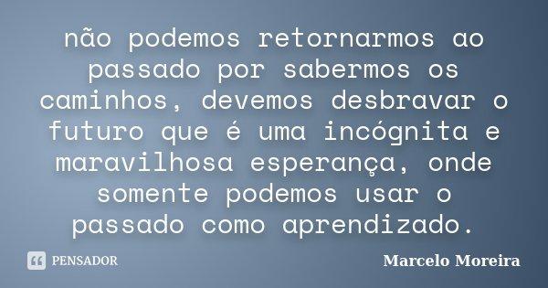 não podemos retornarmos ao passado por sabermos os caminhos, devemos desbravar o futuro que é uma incógnita e maravilhosa esperança, onde somente podemos usar o... Frase de Marcelo Moreira.