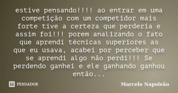 estive pensando!!!! ao entrar em uma competição com um competidor mais forte tive a certeza que perderia e assim foi!!! porem analizando o fato que aprendi técn... Frase de Marcelo Napoleão.