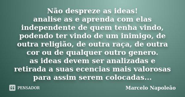 Não despreze as ideas! analise as e aprenda com elas independente de quem tenha vindo, podendo ter vindo de um inimigo, de outra religião, de outra raça, de out... Frase de Marcelo Napoleão.