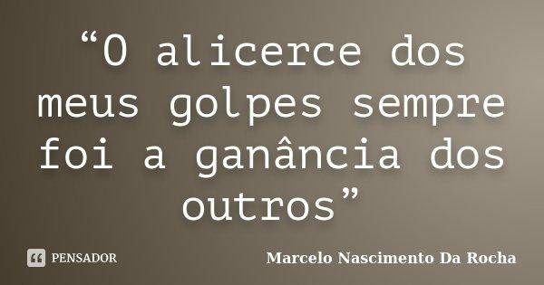 """O alicerce dos meus golpes sempre foi a ganância dos outros""... Frase de Marcelo Nascimento Da Rocha."