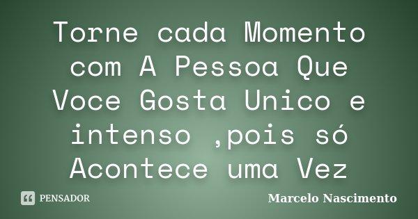 Torne cada Momento com A Pessoa Que Voce Gosta Unico e intenso ,pois só Acontece uma Vez... Frase de Marcelo Nascimento.