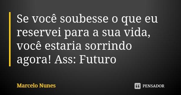 Se você soubesse o que eu reservei para a sua vida, você estaria sorrindo agora! Ass: Futuro... Frase de Marcelo Nunes.