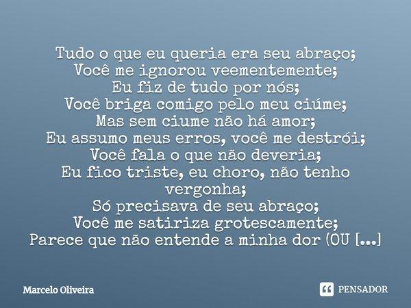 Tudo o que eu queria era seu abraço; Você me ignorou veementemente; Eu fiz de tudo por nós; Você briga comigo pelo meu ciúme; Mas sem ciúme não há amor; Eu assu... Frase de Marcelo Oliveira.